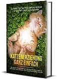 Katzenerziehung ganz einfach: Schritt für Schritt deine Katze erziehen und verstehen - inkl. Katzen Clickertraining Anleitung, um deine Katze zu dressieren und Rezepten zum Katzenfutter selber machen