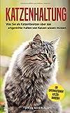 Katzenhaltung: Was Sie als Katzenbesitzer über das artgerechte Halten von Katzen wissen müssen - ein unterhaltsamer Katzenratgeber