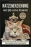 Katzenerziehung: Katzenerziehung ist (k) eine Kunst. Wie Sie ihre Katze leicht und einfach erziehen. Katzensprache lernen und verstehen. Praxisratgeber inkl. Clickertraining.