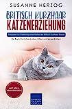 Britisch Kurzhaar Katzenerziehung - Ratgeber zur Erziehung einer Katze der Britisch Kurzhaar Rasse: Ein Buch für Katzenbabys, Kitten und junge Katzen